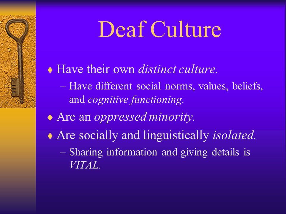 Deaf Culture  Have their own distinct culture.