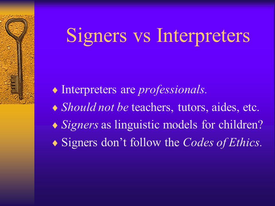 Signers vs Interpreters  Interpreters are professionals.