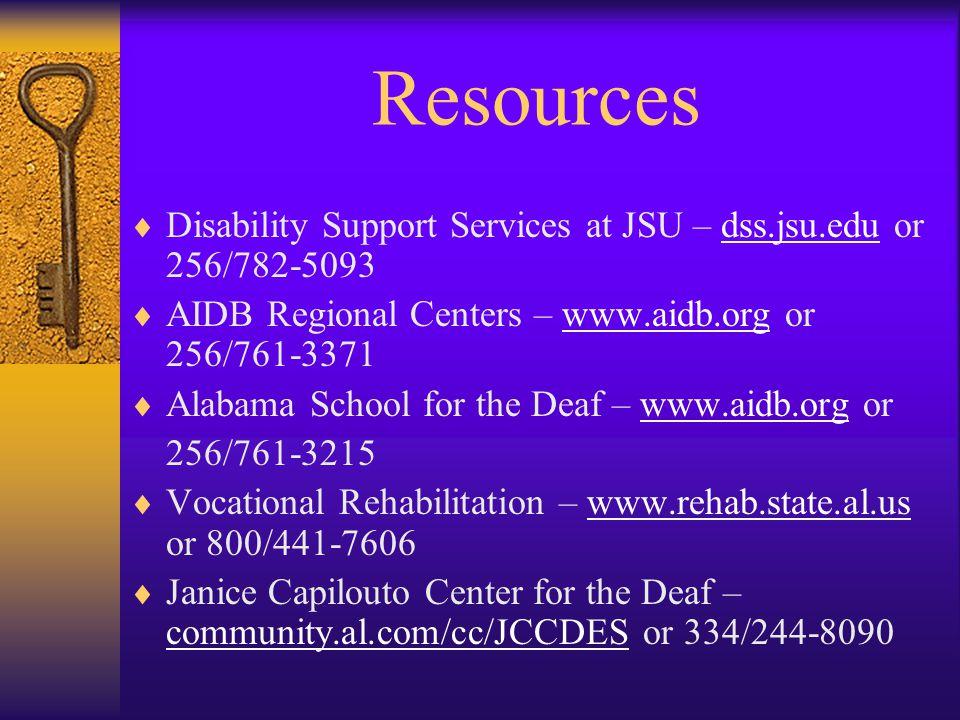 Resources  Disability Support Services at JSU – dss.jsu.edu or 256/782-5093dss.jsu.edu  AIDB Regional Centers – www.aidb.org or 256/761-3371www.aidb.org  Alabama School for the Deaf – www.aidb.org orwww.aidb.org 256/761-3215  Vocational Rehabilitation – www.rehab.state.al.us or 800/441-7606www.rehab.state.al.us  Janice Capilouto Center for the Deaf – community.al.com/cc/JCCDES or 334/244-8090 community.al.com/cc/JCCDES