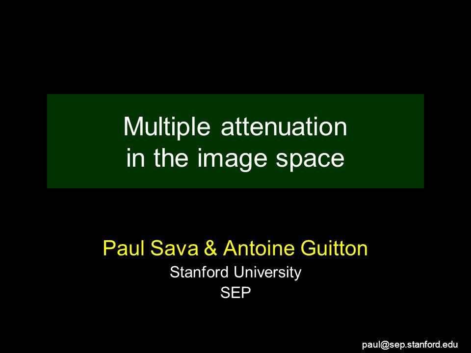 paul@sep.stanford.edu Multiple attenuation in the image space Paul Sava & Antoine Guitton Stanford University SEP