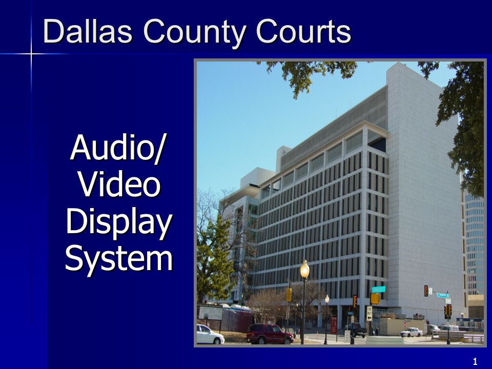 1 Audio/ Video Display System Dallas County Courts