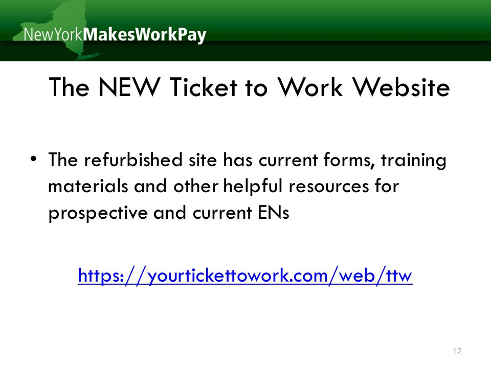 The NEW Ticket to Work Website The refurbished site has current forms, training materials and other helpful resources for prospective and current ENs https://yourtickettowork.com/web/ttw 12