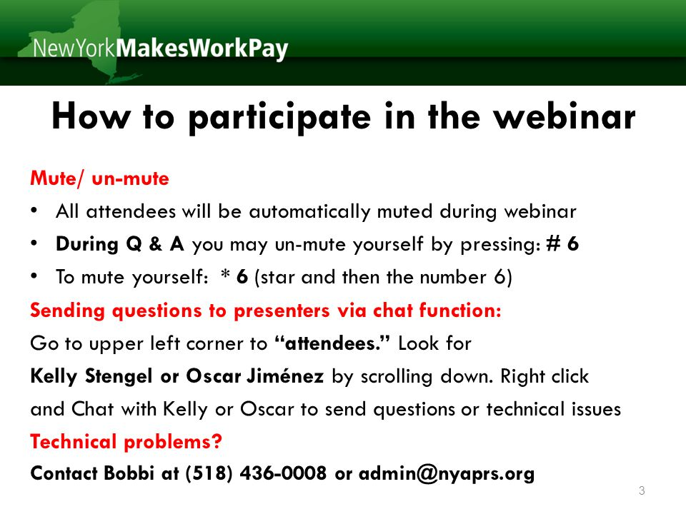 How to participate in the webinar Mute/ un-mute All attendees will be automatically muted during webinar During Q & A you may un-mute yourself by pressing: # 6 To mute yourself: * 6 (star and then the number 6) Sending questions to presenters via chat function: Go to upper left corner to attendees. Look for Kelly Stengel or Oscar Jiménez by scrolling down.
