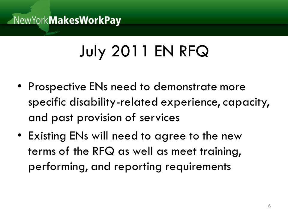July 2011 EN RFQ Prospective ENs need to demonstrate more specific disability-related experience, capacity, and past provision of services Existing ENs will need to agree to the new terms of the RFQ as well as meet training, performing, and reporting requirements 6