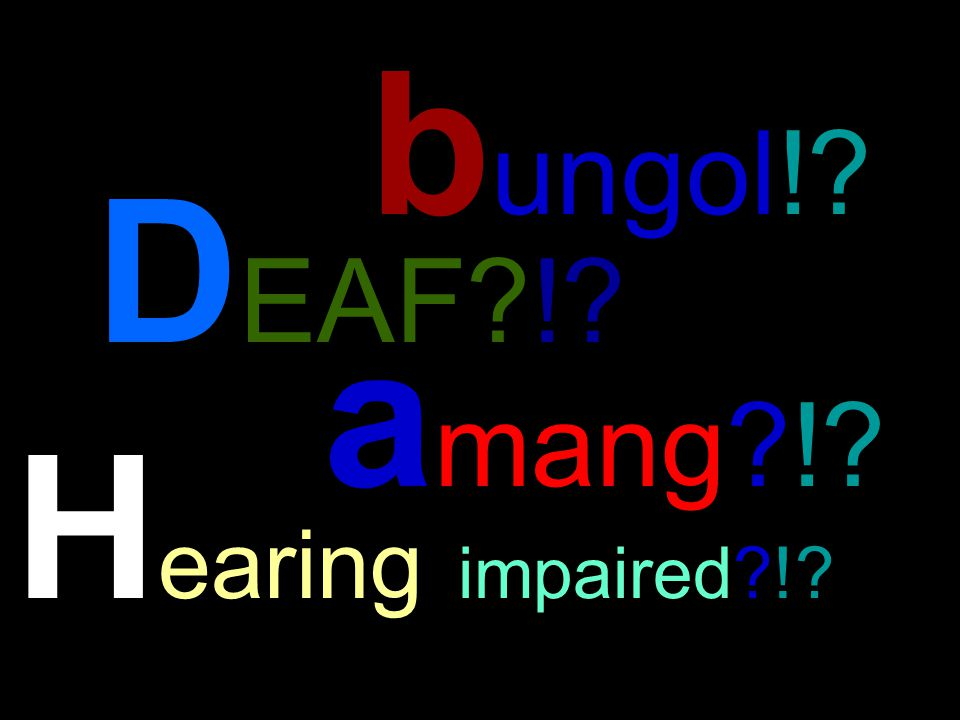 D EAF?!? b ungol!? a mang?!? H earing impaired?!?