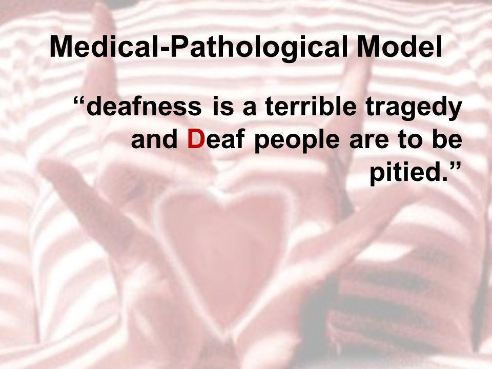 "Medical-Pathological Model ""deafness is a terrible tragedy and Deaf people are to be pitied."""