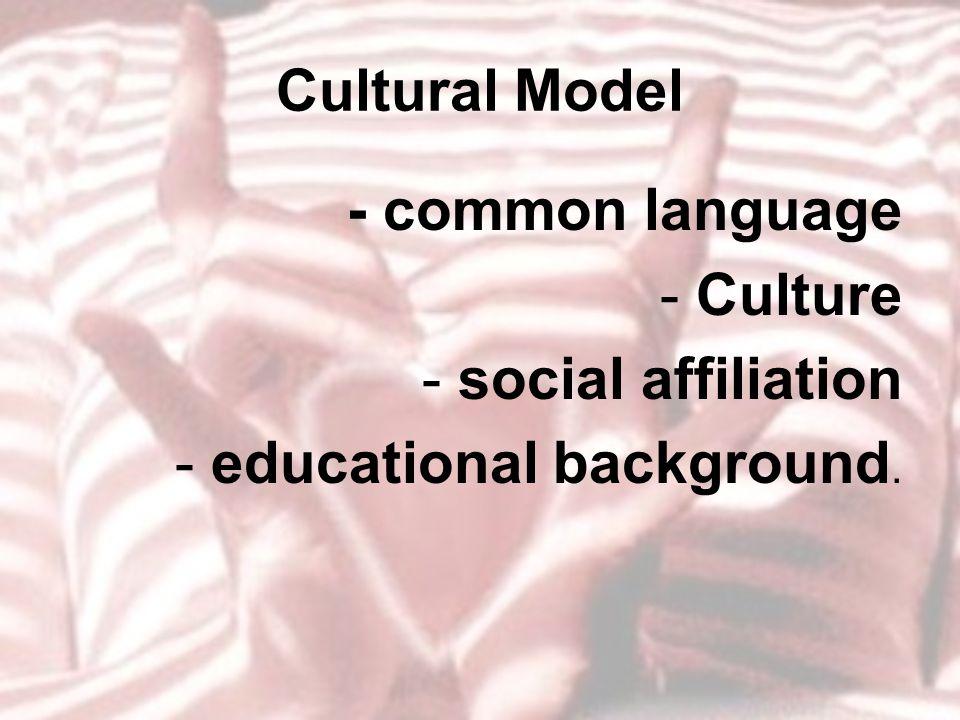 Cultural Model - common language -Culture -social affiliation -educational background.
