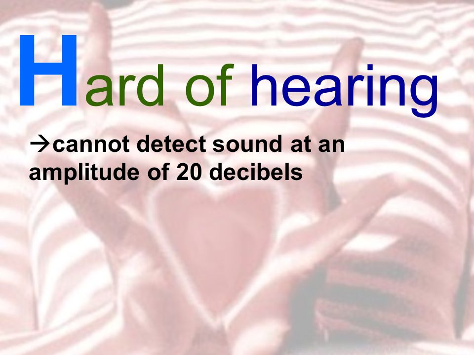 H ard of hearing  cannot detect sound at an amplitude of 20 decibels