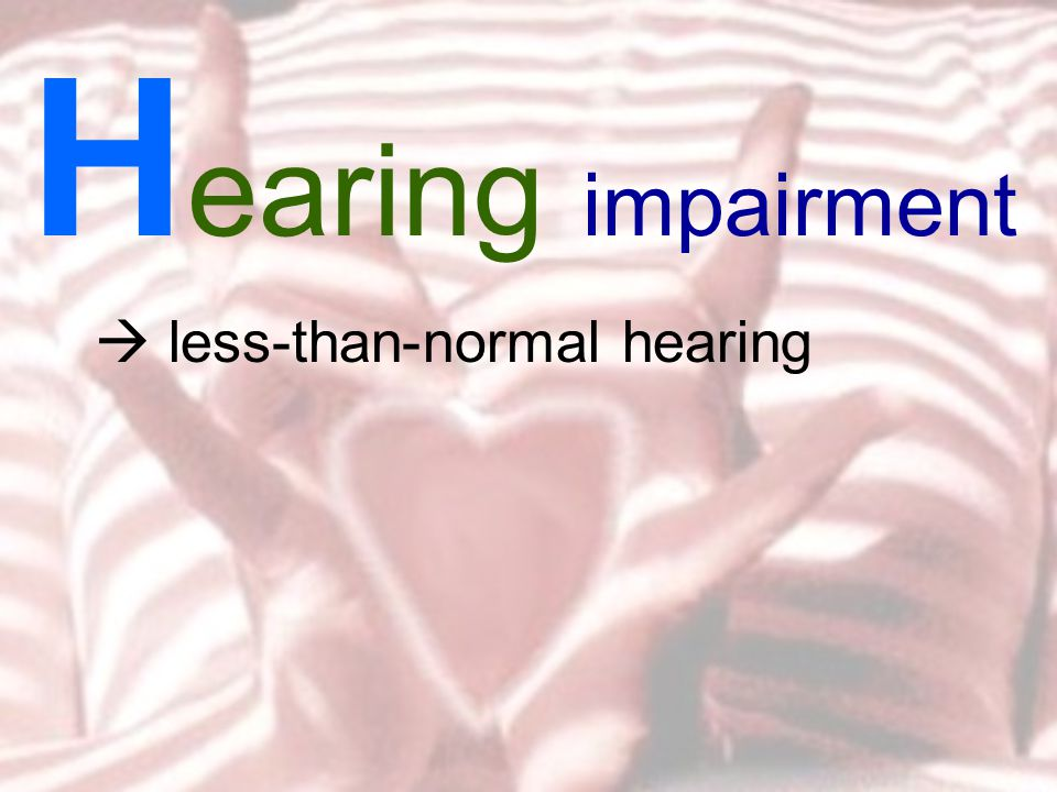 less-than-normal hearing H earing impairment