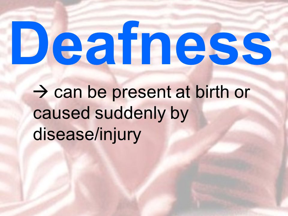  can be present at birth or caused suddenly by disease/injury Deafness