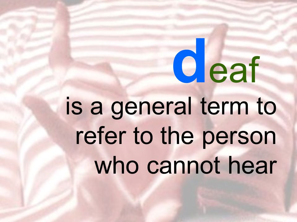 d eaf is a general term to refer to the person who cannot hear