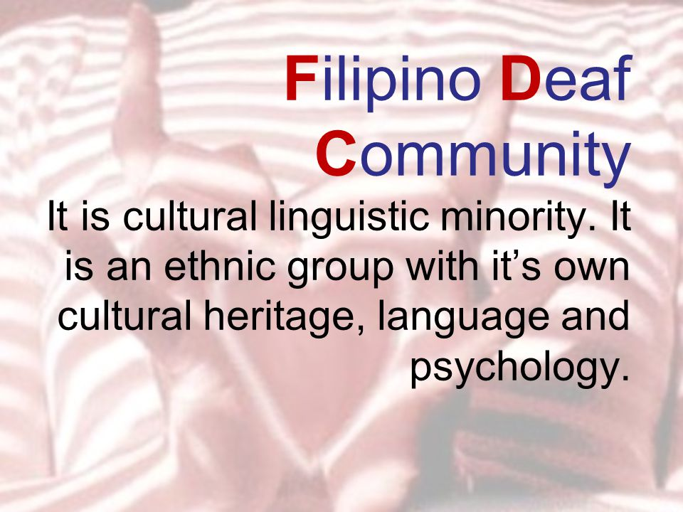Filipino Deaf Community It is cultural linguistic minority.