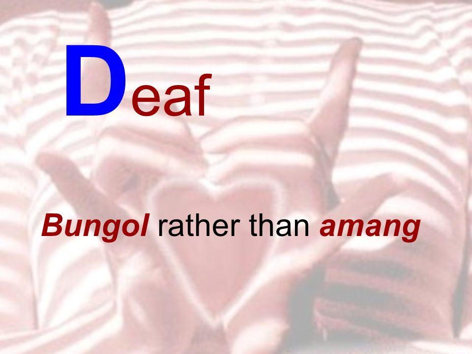 Bungol rather than amang D eaf