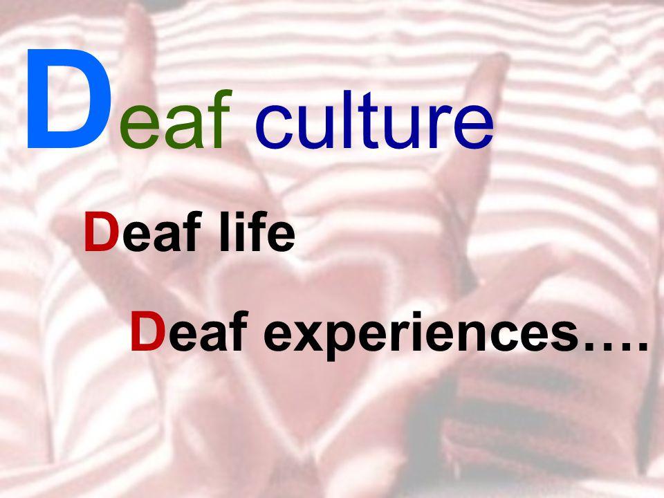 D eaf culture Deaf life Deaf experiences….