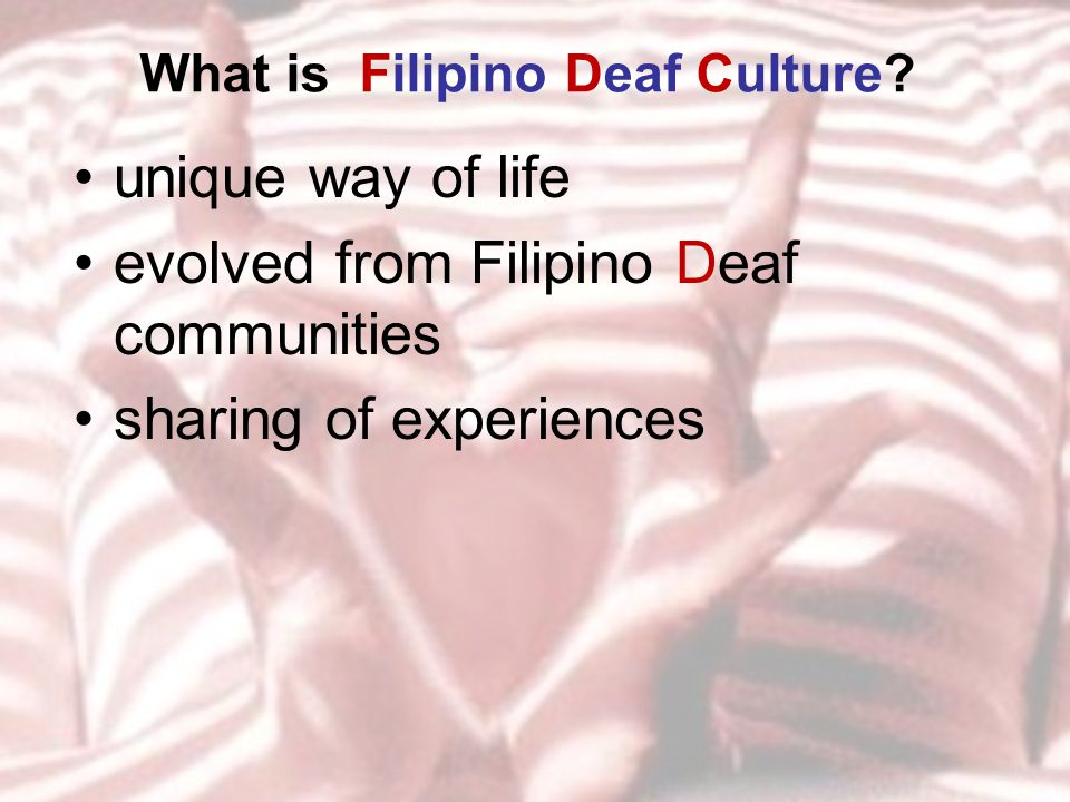 What is Filipino Deaf Culture? unique way of life evolved from Filipino Deaf communities sharing of experiences
