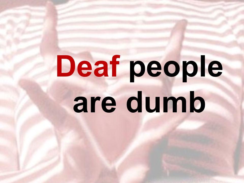 Deaf people are dumb