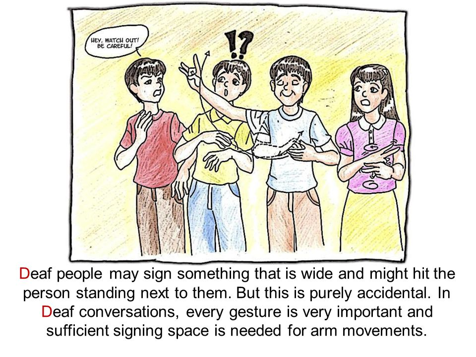 Deaf people may sign something that is wide and might hit the person standing next to them. But this is purely accidental. In Deaf conversations, ever