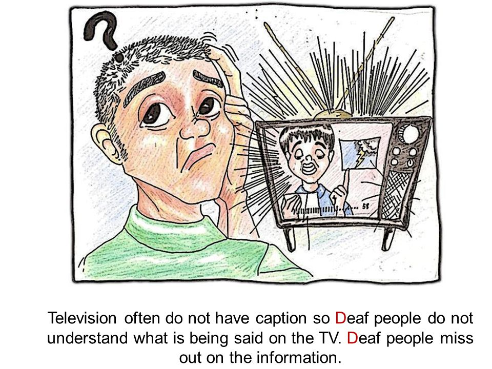 Television often do not have caption so Deaf people do not understand what is being said on the TV.