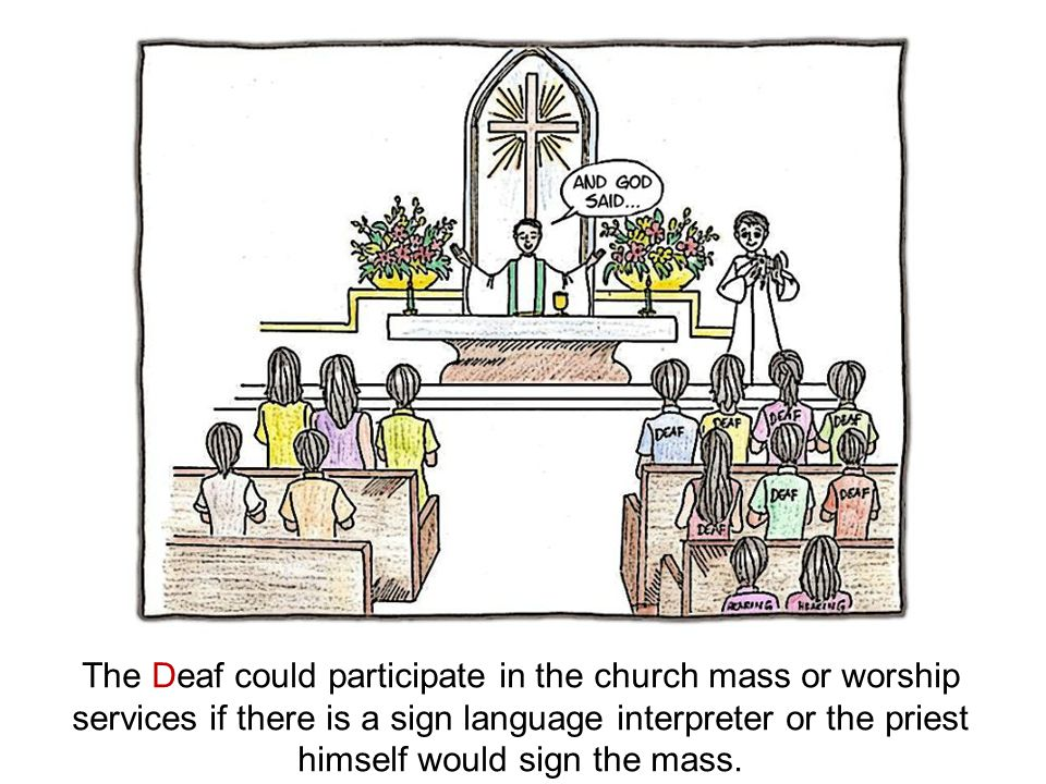 The Deaf could participate in the church mass or worship services if there is a sign language interpreter or the priest himself would sign the mass.