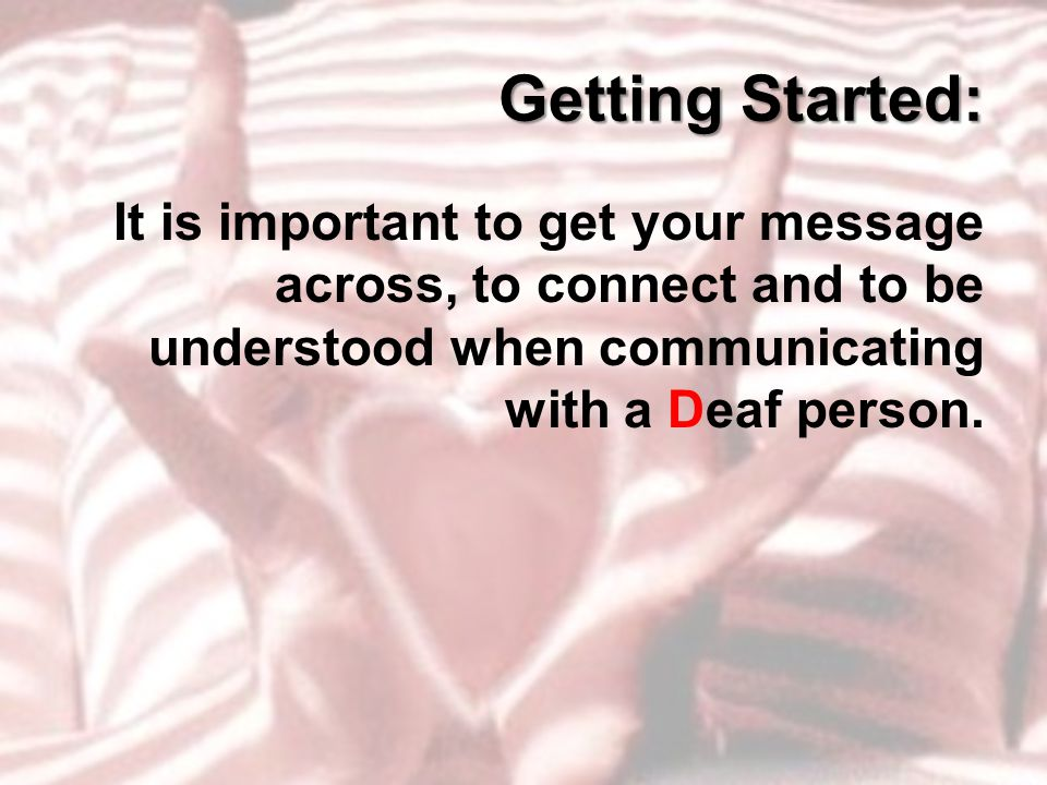 Getting Started: It is important to get your message across, to connect and to be understood when communicating with a Deaf person.