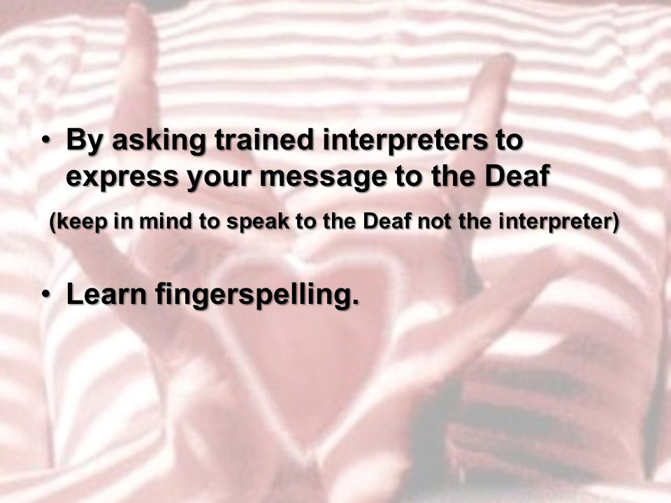 By asking trained interpreters to express your message to the DeafBy asking trained interpreters to express your message to the Deaf (keep in mind to speak to the Deaf not the interpreter) (keep in mind to speak to the Deaf not the interpreter) Learn fingerspelling.Learn fingerspelling.