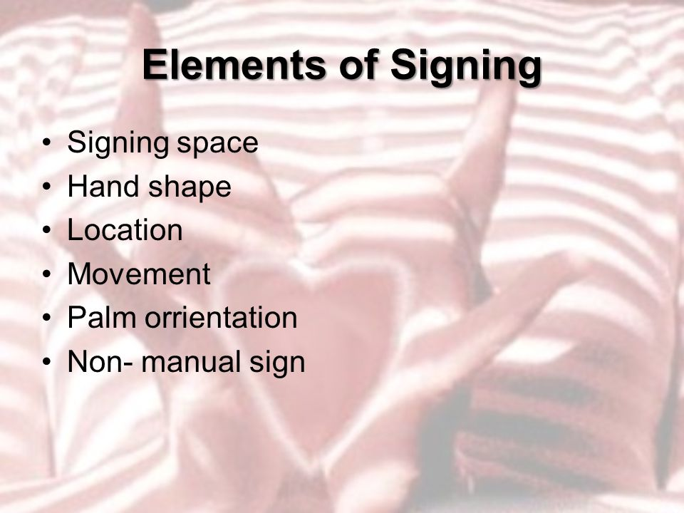 Elements of Signing Signing space Hand shape Location Movement Palm orrientation Non- manual sign