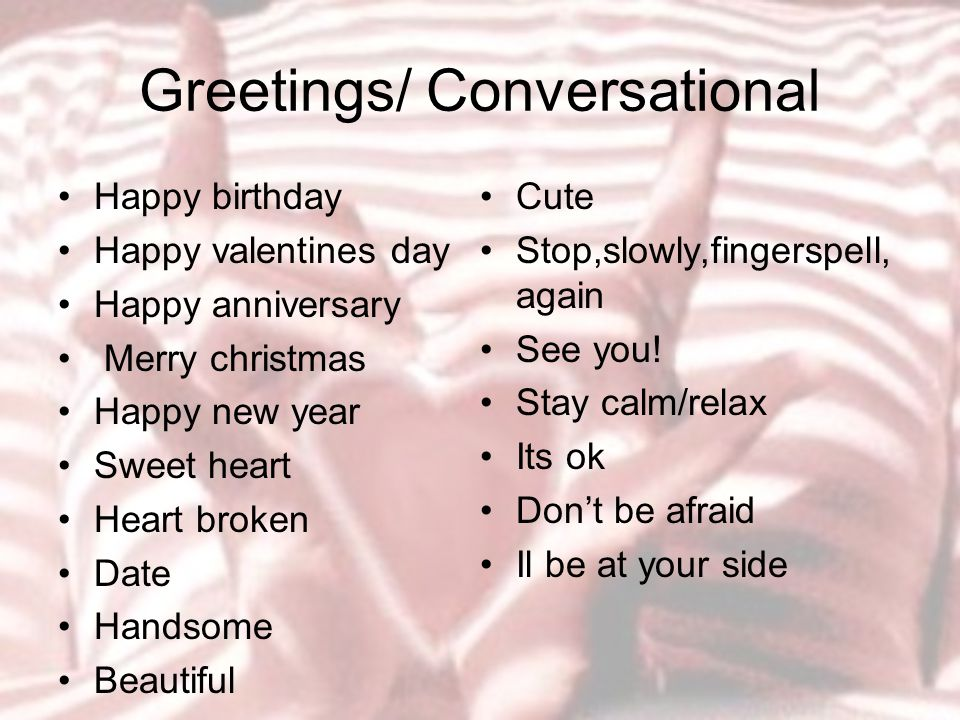 Greetings/ Conversational Happy birthday Happy valentines day Happy anniversary Merry christmas Happy new year Sweet heart Heart broken Date Handsome Beautiful Cute Stop,slowly,fingerspell, again See you.