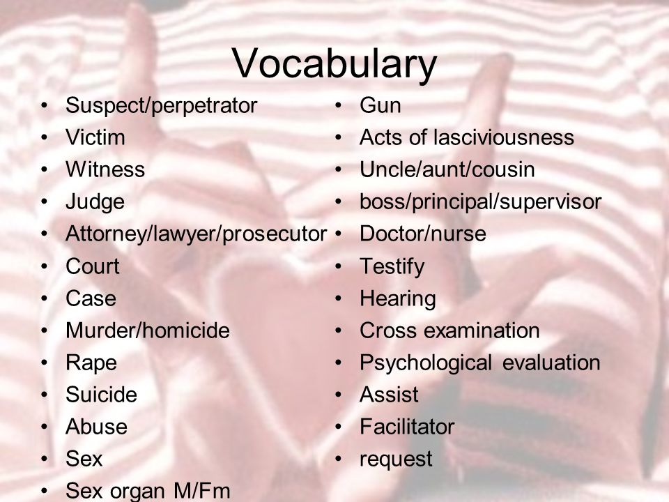 Vocabulary Suspect/perpetrator Victim Witness Judge Attorney/lawyer/prosecutor Court Case Murder/homicide Rape Suicide Abuse Sex Sex organ M/Fm Knife Gun Acts of lasciviousness Uncle/aunt/cousin boss/principal/supervisor Doctor/nurse Testify Hearing Cross examination Psychological evaluation Assist Facilitator request