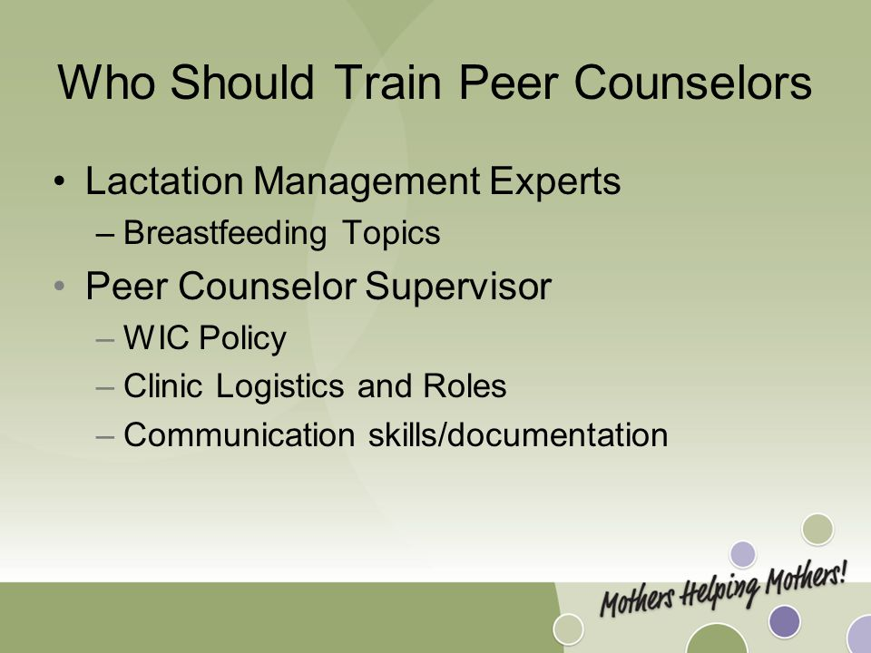 Who Should Train Peer Counselors Lactation Management Experts –Breastfeeding Topics Peer Counselor Supervisor –WIC Policy –Clinic Logistics and Roles –Communication skills/documentation