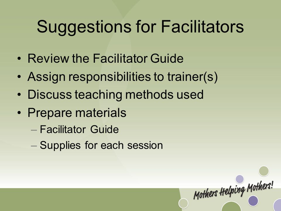 Suggestions for Facilitators Review the Facilitator Guide Assign responsibilities to trainer(s) Discuss teaching methods used Prepare materials –Facilitator Guide –Supplies for each session