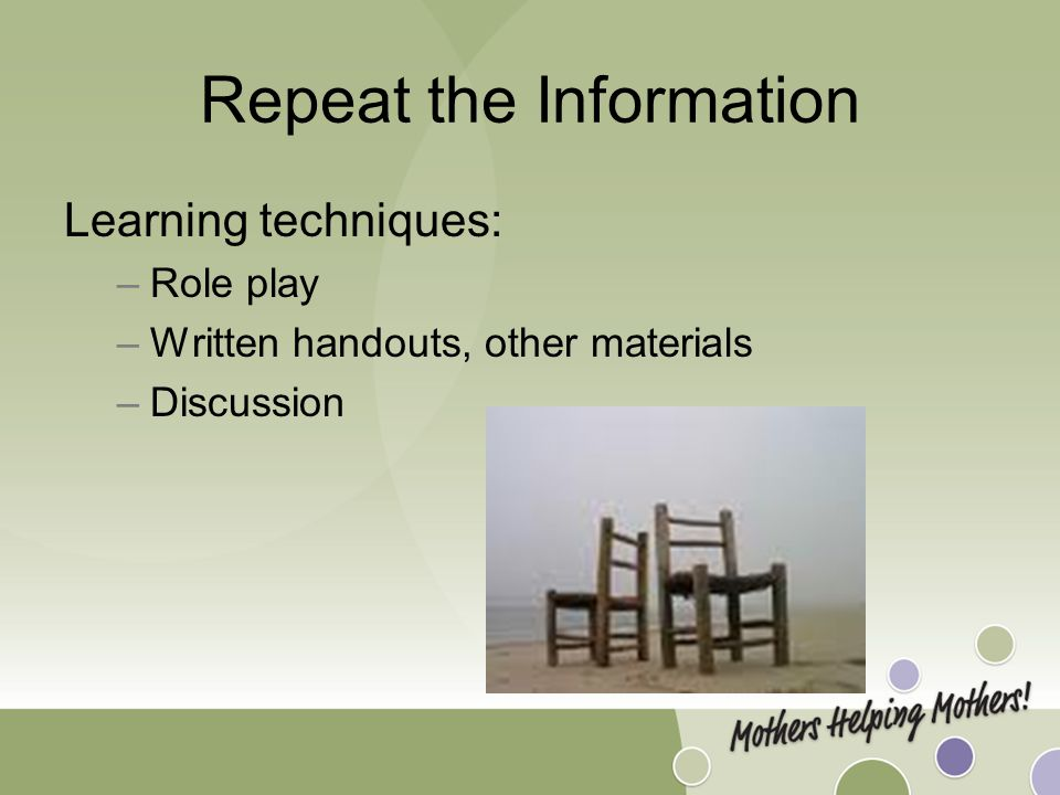 Repeat the Information Learning techniques: –Role play –Written handouts, other materials –Discussion
