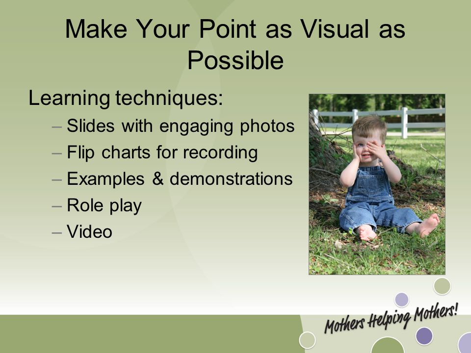 Make Your Point as Visual as Possible Learning techniques: –Slides with engaging photos –Flip charts for recording –Examples & demonstrations –Role play –Video