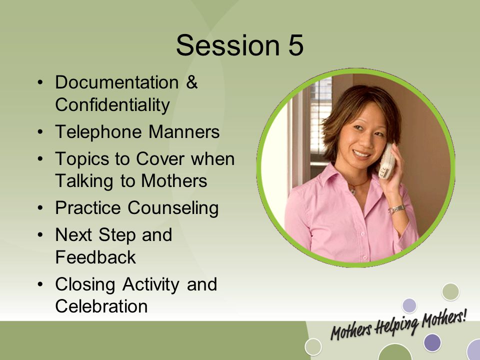 Session 5 Documentation & Confidentiality Telephone Manners Topics to Cover when Talking to Mothers Practice Counseling Next Step and Feedback Closing Activity and Celebration