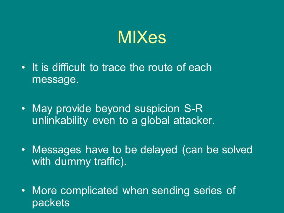 MIXes It is difficult to trace the route of each message.