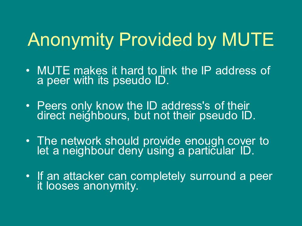Anonymity Provided by MUTE MUTE makes it hard to link the IP address of a peer with its pseudo ID.