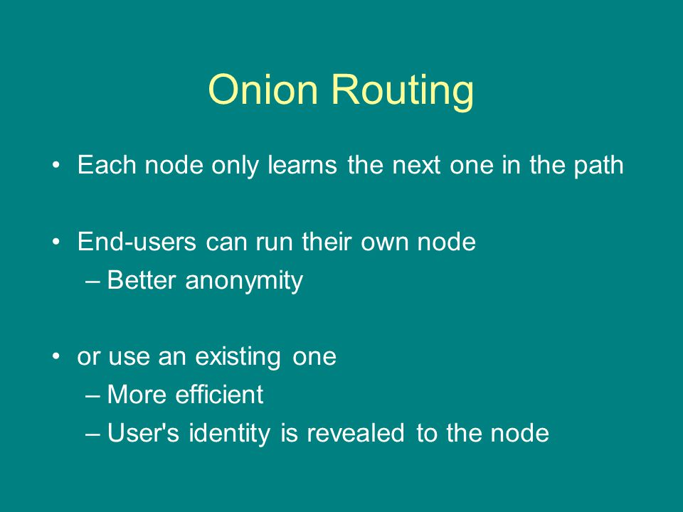 Onion Routing Each node only learns the next one in the path End-users can run their own node –Better anonymity or use an existing one –More efficient –User s identity is revealed to the node