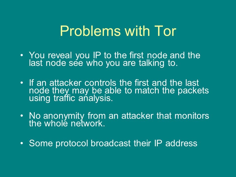 Problems with Tor You reveal you IP to the first node and the last node see who you are talking to.