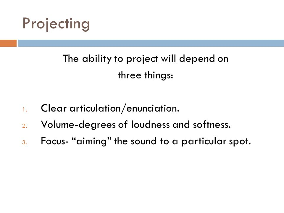 Projecting The ability to project will depend on three things: 1. Clear articulation/enunciation. 2. Volume-degrees of loudness and softness. 3. Focus
