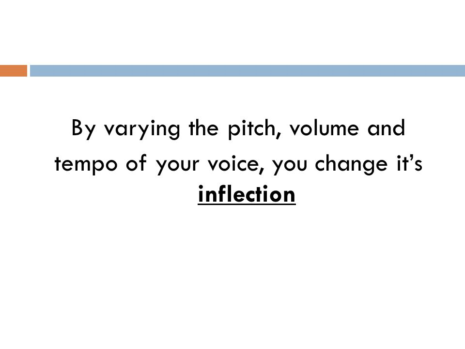 By varying the pitch, volume and tempo of your voice, you change it's inflection