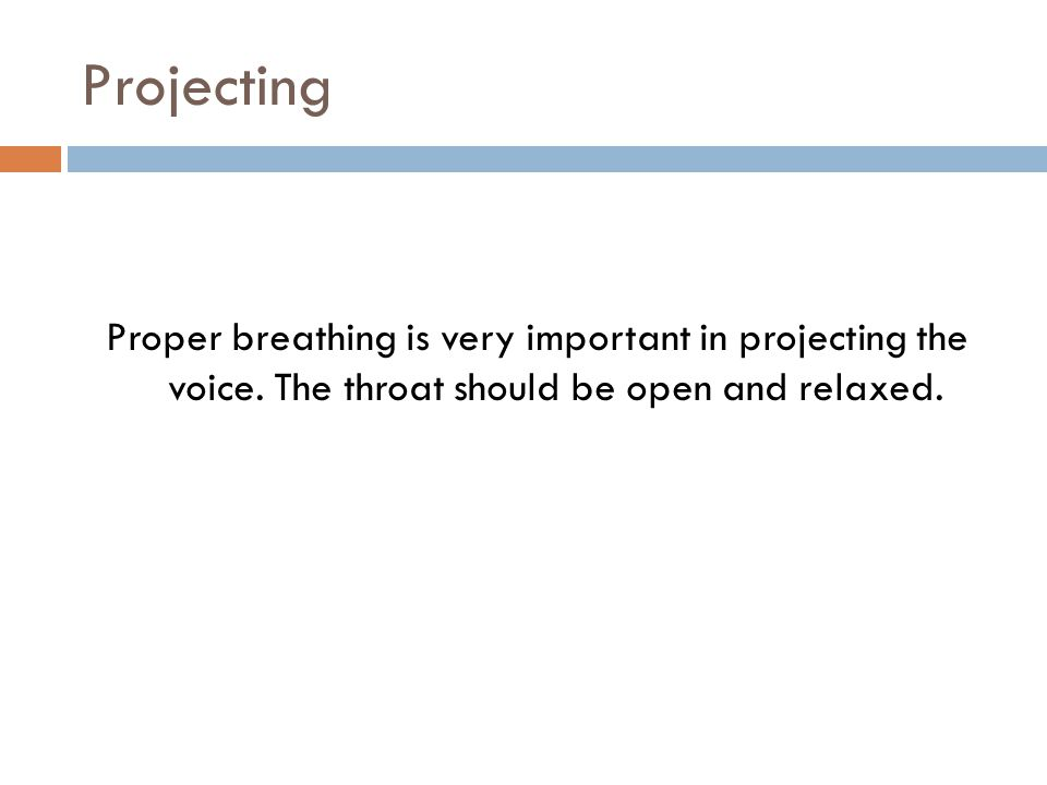 Projecting Proper breathing is very important in projecting the voice. The throat should be open and relaxed.