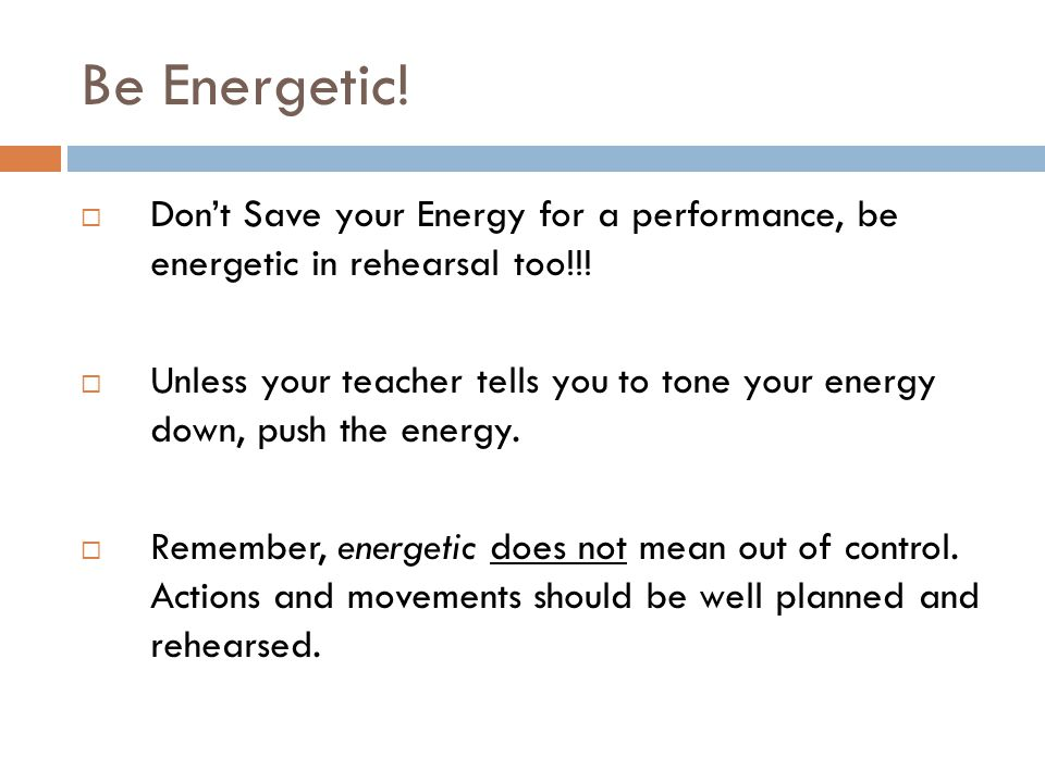 Be Energetic!  Don't Save your Energy for a performance, be energetic in rehearsal too!!!  Unless your teacher tells you to tone your energy down, p