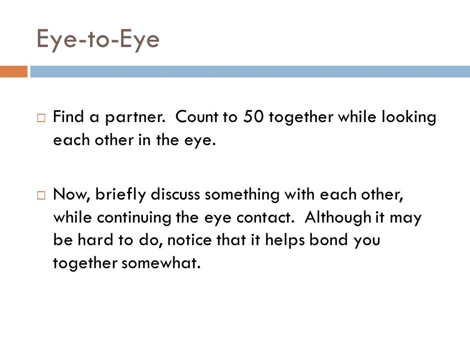 Eye-to-Eye  Find a partner. Count to 50 together while looking each other in the eye.  Now, briefly discuss something with each other, while continu