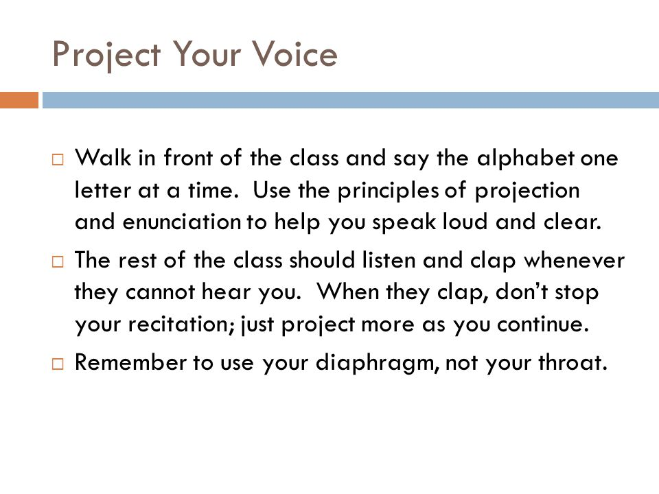 Project Your Voice  Walk in front of the class and say the alphabet one letter at a time. Use the principles of projection and enunciation to help yo