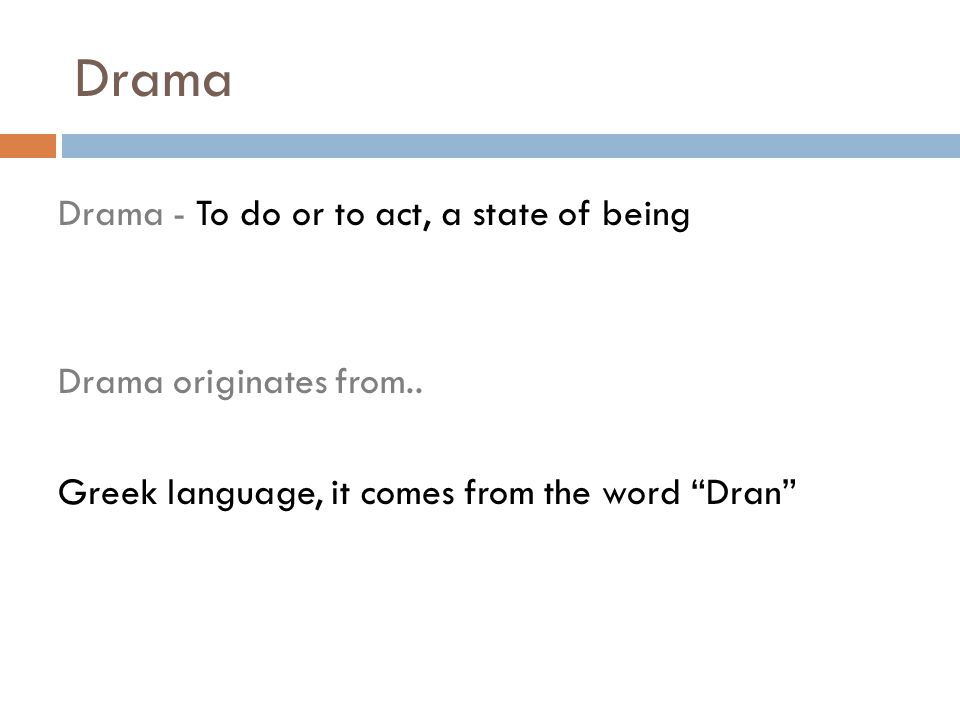 "Drama Drama - To do or to act, a state of being Drama originates from.. Greek language, it comes from the word ""Dran"""