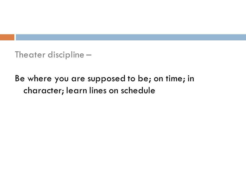 Theater discipline – Be where you are supposed to be; on time; in character; learn lines on schedule