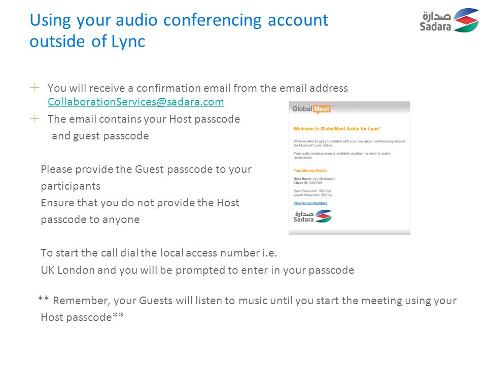 Using your audio conferencing account outside of Lync  You will receive a confirmation email from the email address CollaborationServices@sadara.com CollaborationServices@sadara.com  The email contains your Host passcode and guest passcode Please provide the Guest passcode to your participants Ensure that you do not provide the Host passcode to anyone To start the call dial the local access number i.e.