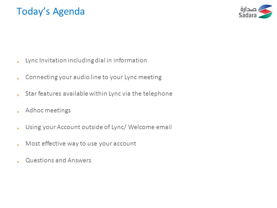 Today's Agenda ₊ Lync Invitation including dial in information ₊ Connecting your audio line to your Lync meeting ₊ Star features available within Lync via the telephone ₊ Adhoc meetings ₊ Using your Account outside of Lync/ Welcome email ₊ Most effective way to use your account ₊ Questions and Answers
