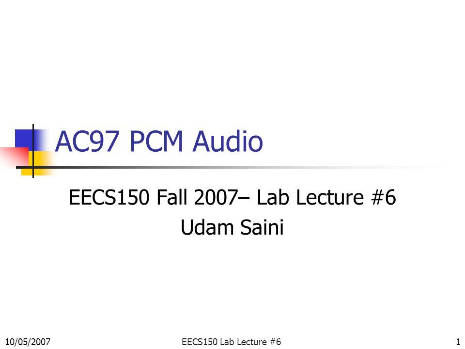 EECS150 Lab Lecture #61 AC97 PCM Audio EECS150 Fall 2007– Lab Lecture #6 Udam Saini 10/05/2007
