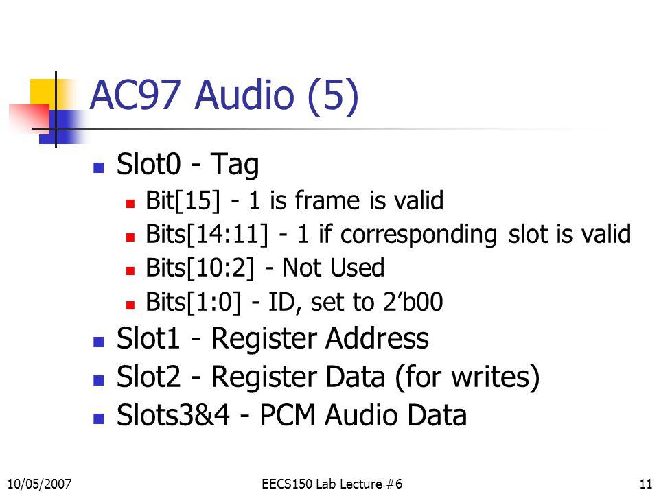 11 AC97 Audio (5) Slot0 - Tag Bit[15] - 1 is frame is valid Bits[14:11] - 1 if corresponding slot is valid Bits[10:2] - Not Used Bits[1:0] - ID, set to 2'b00 Slot1 - Register Address Slot2 - Register Data (for writes) Slots3&4 - PCM Audio Data EECS150 Lab Lecture #610/05/2007