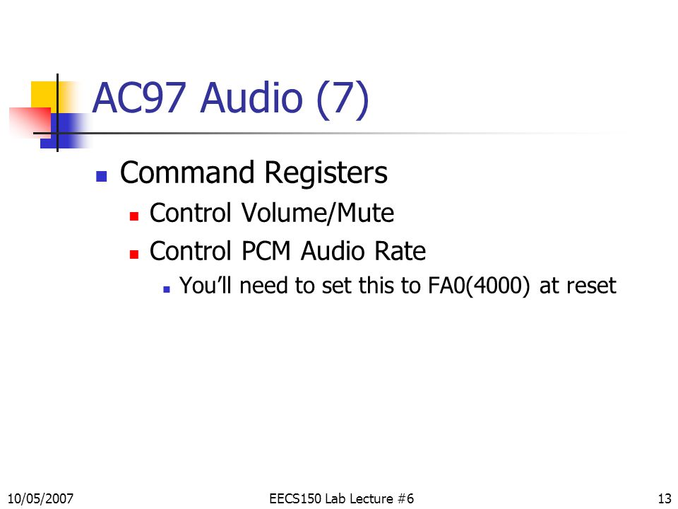 13 AC97 Audio (7) Command Registers Control Volume/Mute Control PCM Audio Rate You'll need to set this to FA0(4000) at reset EECS150 Lab Lecture #610/05/2007